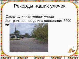 Рекорды наших улочек Самая длинная улица- улица Центральная, её длина составл