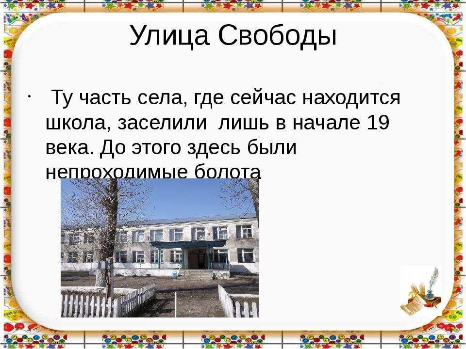 Улица Свободы Ту часть села, где сейчас находится школа, заселили лишь в нача...