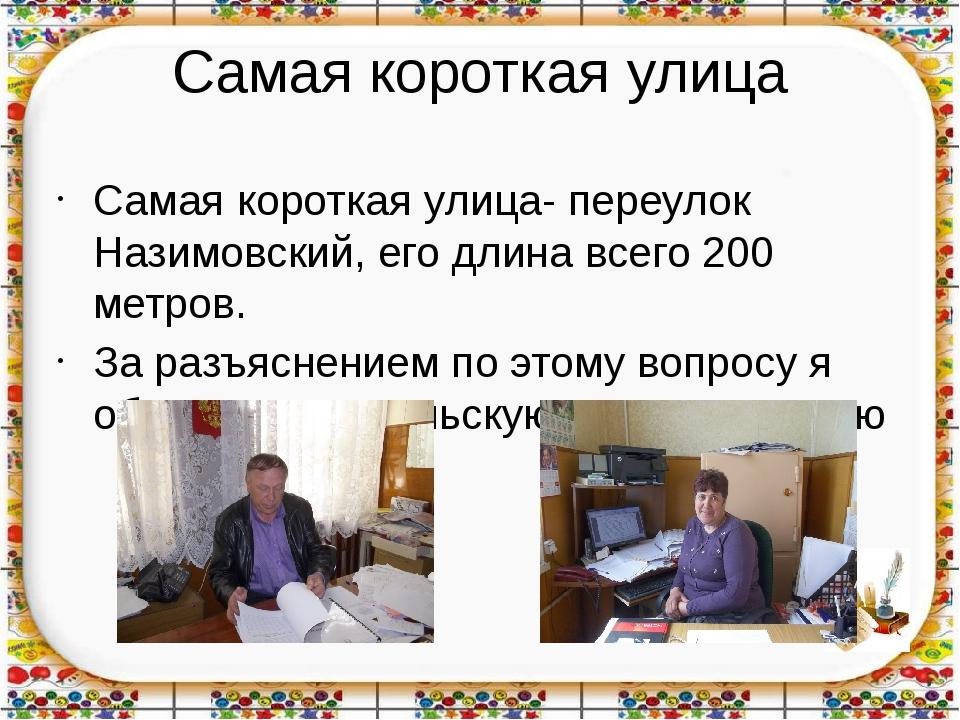 Самая короткая улица Самая короткая улица- переулок Назимовский, его длина вс...