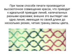При таком способе печати производится высокоточное совмещение красок, что при