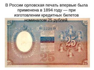 В России орловская печать впервые была применена в 1894 году— при изготовлен
