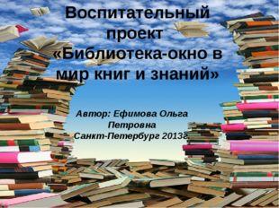 Воспитательный проект «Библиотека-окно в мир книг и знаний» Автор: Ефимова Ол