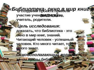 «Библиотека- окно в мир книг и знаний». В создании проекта приняли участие у