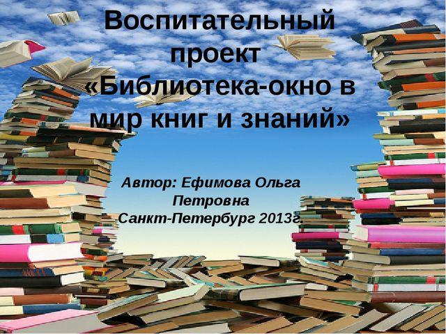 Воспитательный проект «Библиотека-окно в мир книг и знаний» Автор: Ефимова Ол...