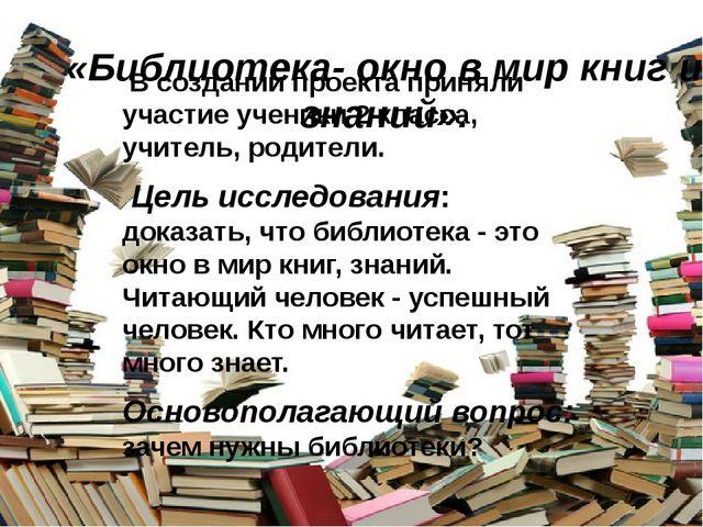 «Библиотека- окно в мир книг и знаний». В создании проекта приняли участие у...