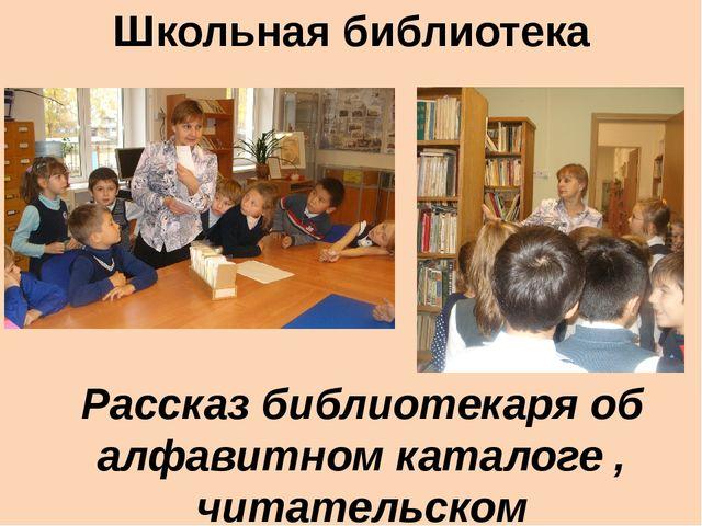 Школьная библиотека Рассказ библиотекаря об алфавитном каталоге , читательско...