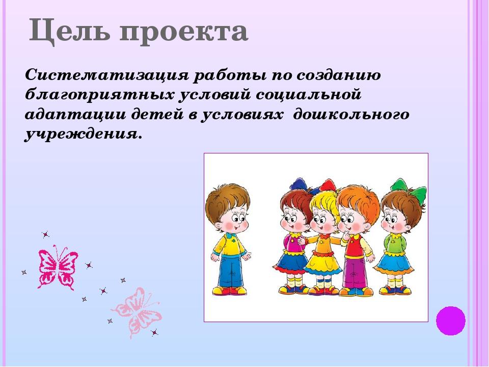 Цель проекта Систематизация работы по созданию благоприятных условий социальн...