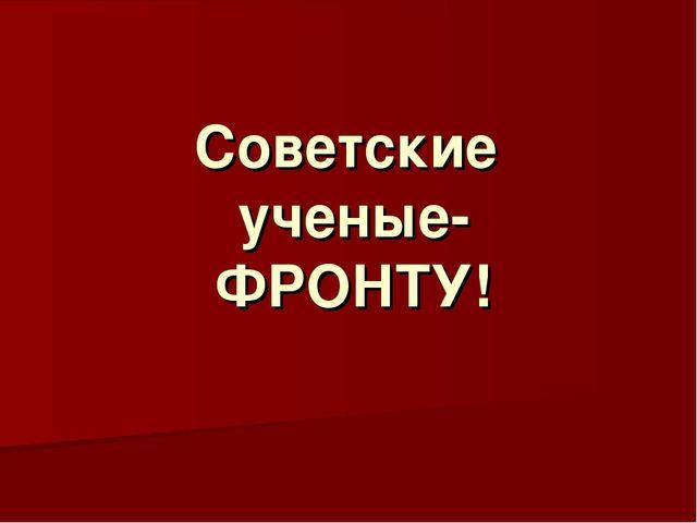 Советские ученые- ФРОНТУ!