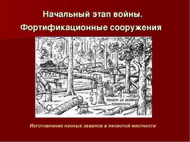 Начальный этап войны. Фортификационные сооружения Изготовление лесных завалов...