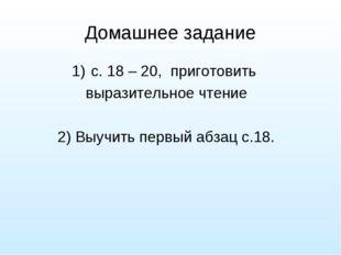 Домашнее задание с. 18 – 20, приготовить выразительное чтение 2) Выучить перв