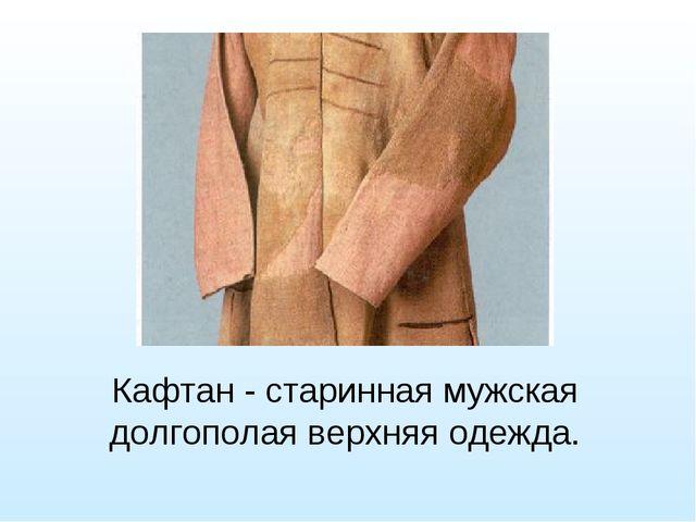Кафтан - старинная мужская долгополая верхняя одежда.