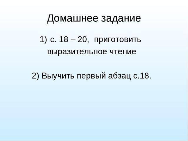 Домашнее задание с. 18 – 20, приготовить выразительное чтение 2) Выучить перв...