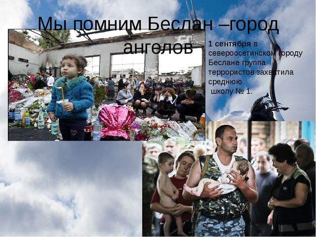 Мы помним Беслан –город ангелов 1 сентябряв североосетинском городу Беслане...