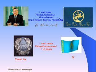 Мемлекетіміздің нышандары Қазақстан Республикасының Президенті- Нұрсұлтан Әбі