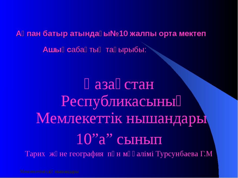 Мемлекетіміздің нышандары Ақпан батыр атындағы№10 жалпы орта мектеп Ашықсабақ...