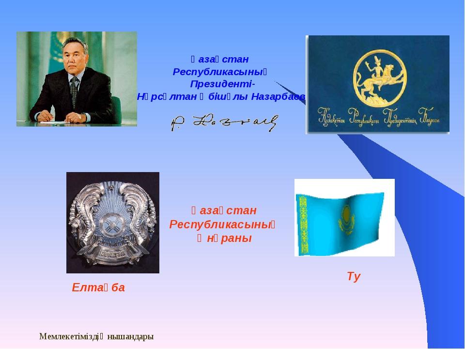 Мемлекетіміздің нышандары Қазақстан Республикасының Президенті- Нұрсұлтан Әбі...
