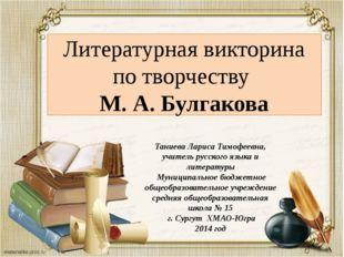 Литературная викторина по творчеству М. А. Булгакова Таниева Лариса Тимофеевн