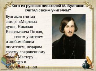 Кого из русских писателей М. Булгаков считал своим учителем? Булгаков считал
