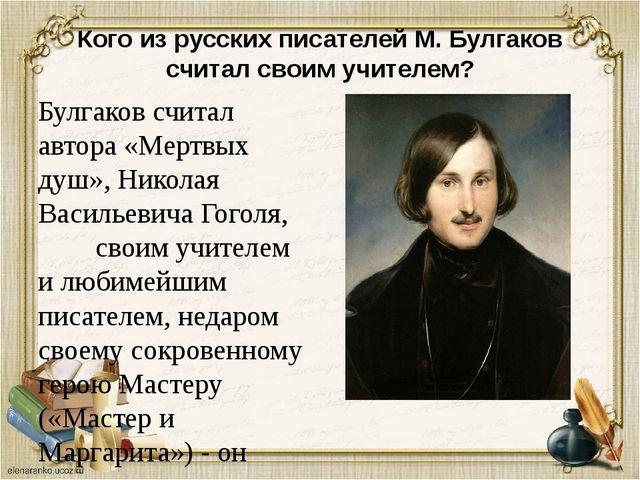 Кого из русских писателей М. Булгаков считал своим учителем? Булгаков считал...