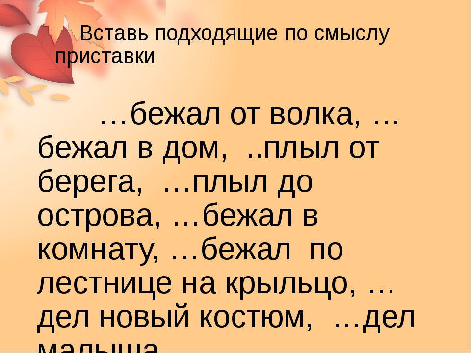 Вставь подходящие по смыслу приставки …бежал от волка, …бежал в дом, ..плыл...