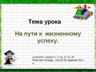 Тема урока На пути к жизненному успеху. домашнее задание п. 5 стр. 41-42, 44