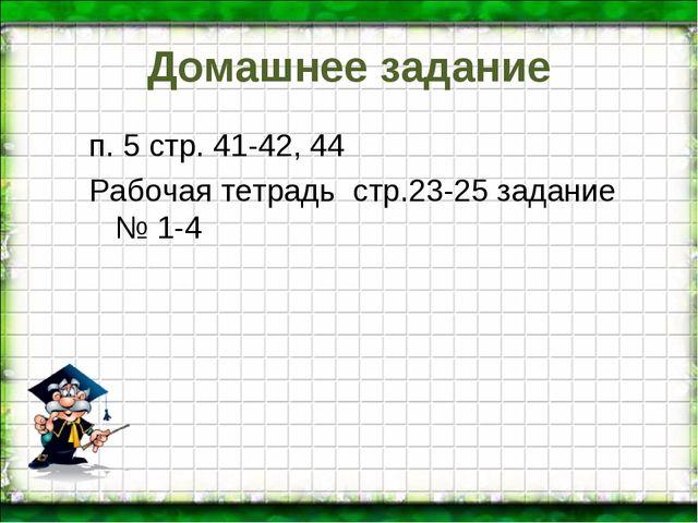 Домашнее задание п. 5 стр. 41-42, 44 Рабочая тетрадь стр.23-25 задание № 1-4