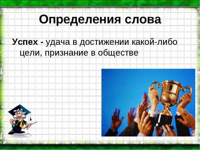 Определенияслова Успех - удача в достижении какой-либо цели,признание в общ...