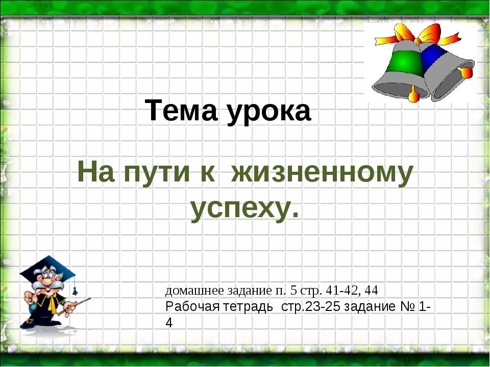 Тема урока На пути к жизненному успеху. домашнее задание п. 5 стр. 41-42, 44...