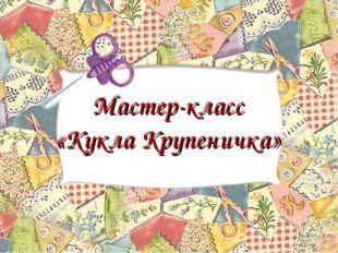 Мастер-класс «Кукла Крупеничка»