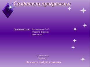 Создатели программы: Руководитель:Чуковецкая Л. С. Учитель физики Школа