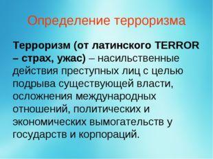Определение терроризма Терроризм (от латинского TERROR – страх, ужас) – насил