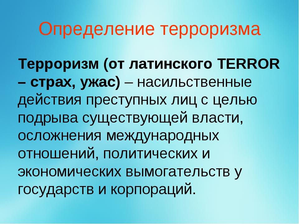Определение терроризма Терроризм (от латинского TERROR – страх, ужас) – насил...