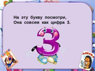 На эту букву посмотри, Она совсем как цифра 3.