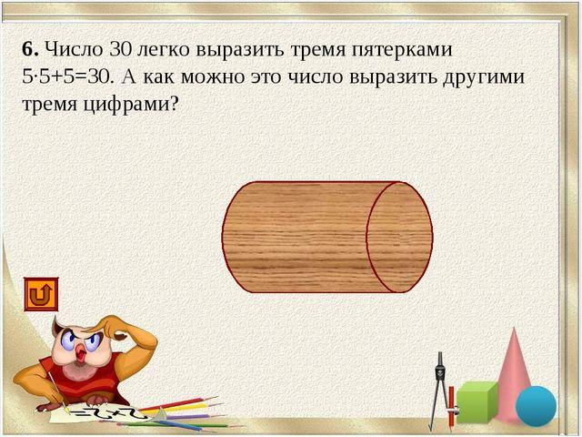 6. Число 30 легко выразить тремя пятерками 5·5+5=30. А как можно это число вы...