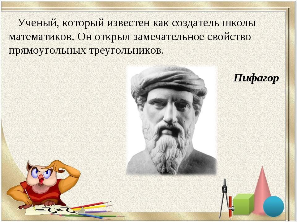 Ученый, который известен как создатель школы математиков. Он открыл замечате...