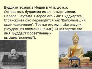 Буддизм возник в Индии в VI в. до н.э. Основатель буддизма имел четыре имени.