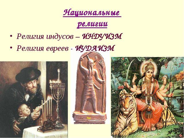 Национальные религии Религия индусов – ИНДУИЗМ Религия евреев - ИУДАИЗМ