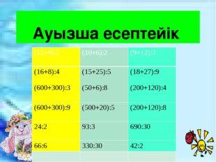Ауызша есептейік (12+9):2 (10+6):2 (9+12):3 (16+8):4 (600+300):3 (15+25):5 (5
