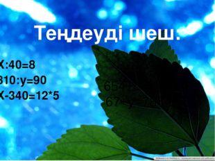 Теңдеуді шеш: Х:40=8 810:у=90 Х-340=12*5 450:а=9 654+с=823+37 67+у=786-145