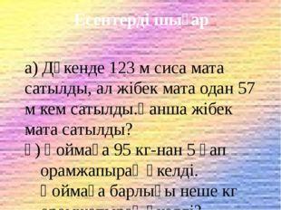Есептерді шығар а) Дүкенде 123 м сиса мата сатылды, ал жібек мата одан 57 м