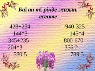 428+254 940-325 144*3 145*4 345+235 800-670 204*3 356:2 580:5 789:3 Баған тү