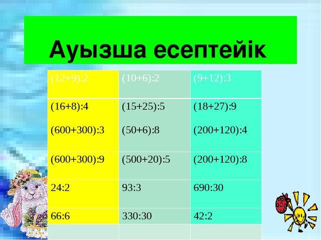 Ауызша есептейік (12+9):2 (10+6):2 (9+12):3 (16+8):4 (600+300):3 (15+25):5 (5...
