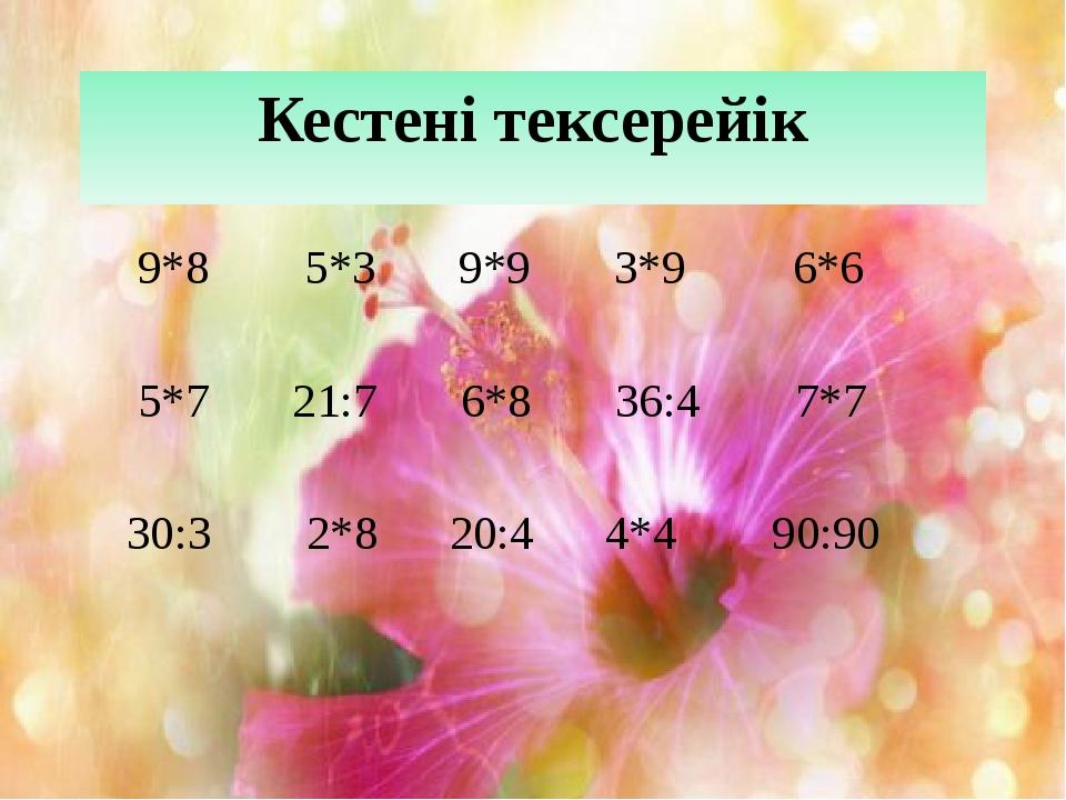 Кестені тексерейік 9*8 5*3 9*9 3*9 6*6 5*7 21:7 6*8 36:4 7*7 30:3 2*8 20:4 4*...