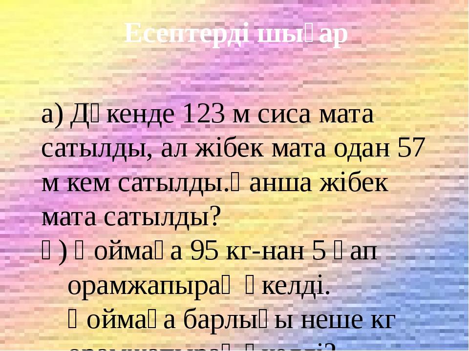 Есептерді шығар а) Дүкенде 123 м сиса мата сатылды, ал жібек мата одан 57 м...