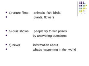 a)nature films animals, fish, birds, plants, flowers b) quiz shows people try