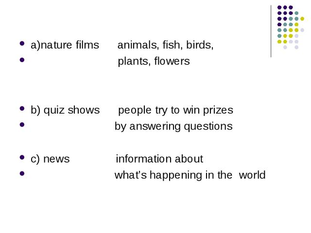 a)nature films animals, fish, birds, plants, flowers b) quiz shows people try...
