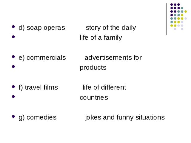 d) soap operas story of the daily life of a family e) commercials advertiseme...