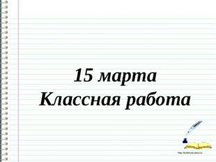 15 марта Классная работа http://ku4mina.ucoz.ru/
