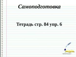 Самоподготовка Тетрадь стр. 84 упр. 6 http://ku4mina.ucoz.ru/ http://ku4mina.