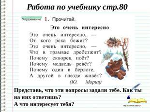 Работа по учебнику стр.80 Представь, что эти вопросы задали тебе. Как ты на н